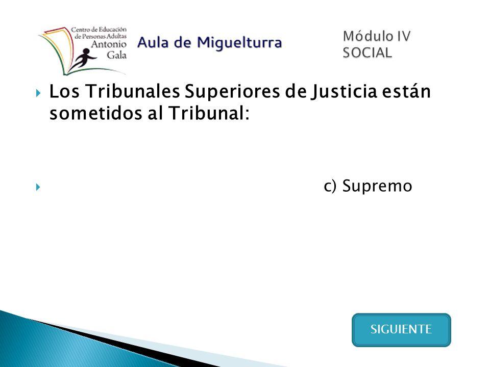 Los Tribunales Superiores de Justicia están sometidos al Tribunal: c) Supremo SIGUIENTE