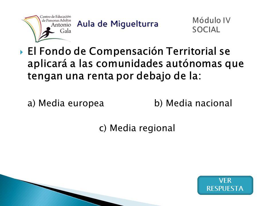 El Fondo de Compensación Territorial se aplicará a las comunidades autónomas que tengan una renta por debajo de la: a) Media europea b) Media nacional c) Media regional VER RESPUESTA