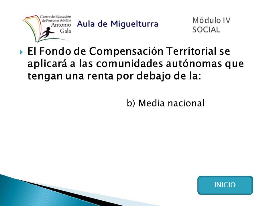 El Fondo de Compensación Territorial se aplicará a las comunidades autónomas que tengan una renta por debajo de la: b) Media nacional INICIO