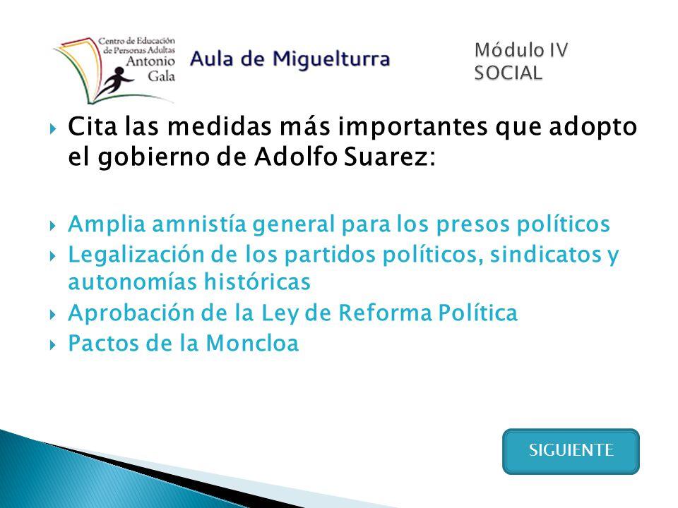SIGUIENTE Cita las medidas más importantes que adopto el gobierno de Adolfo Suarez: Amplia amnistía general para los presos políticos Legalización de