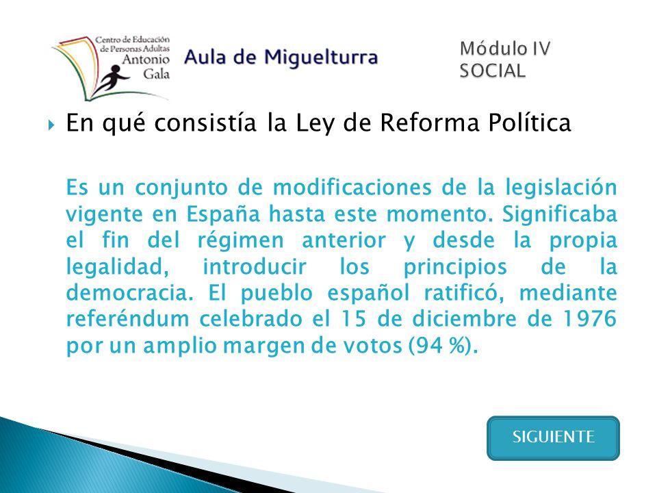 En qué consistía la Ley de Reforma Política Es un conjunto de modificaciones de la legislación vigente en España hasta este momento. Significaba el fi