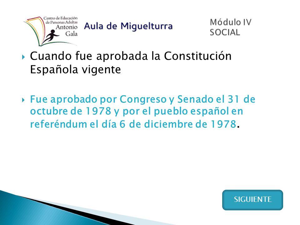 Cuando fue aprobada la Constitución Española vigente Fue aprobado por Congreso y Senado el 31 de octubre de 1978 y por el pueblo español en referéndum el día 6 de diciembre de 1978.