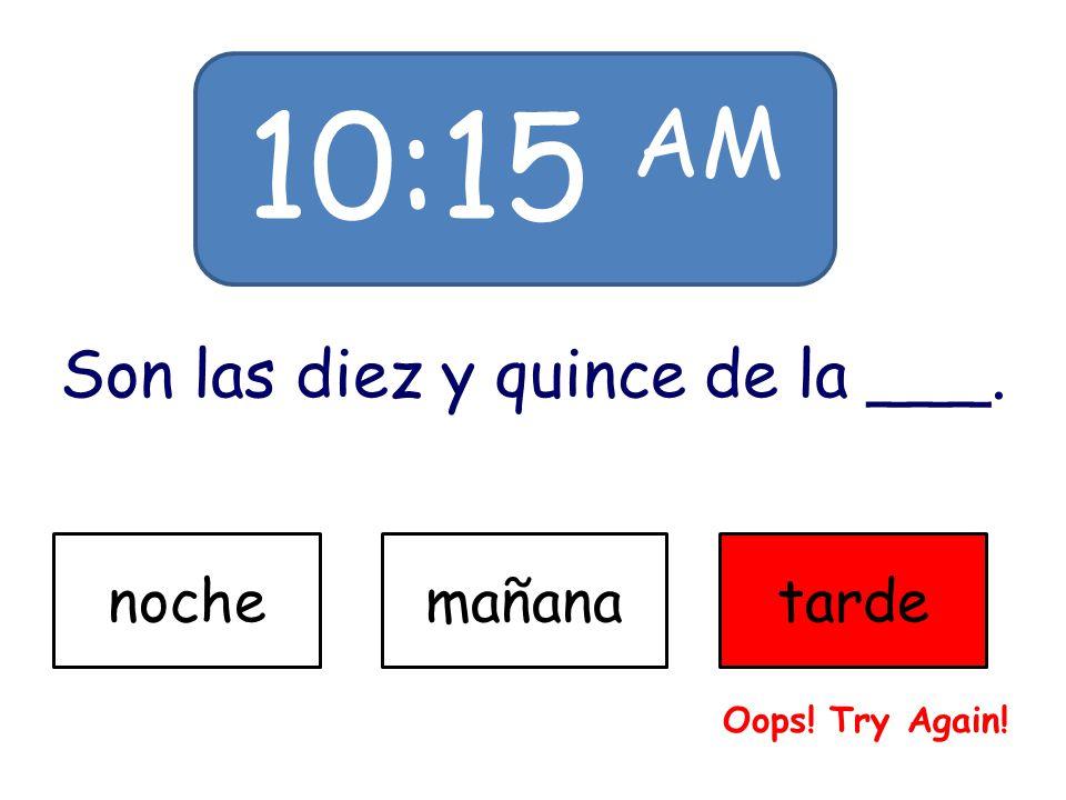 10:15 AM Son las diez y quince de la ___. nochemañanatarde Oops! Try Again!