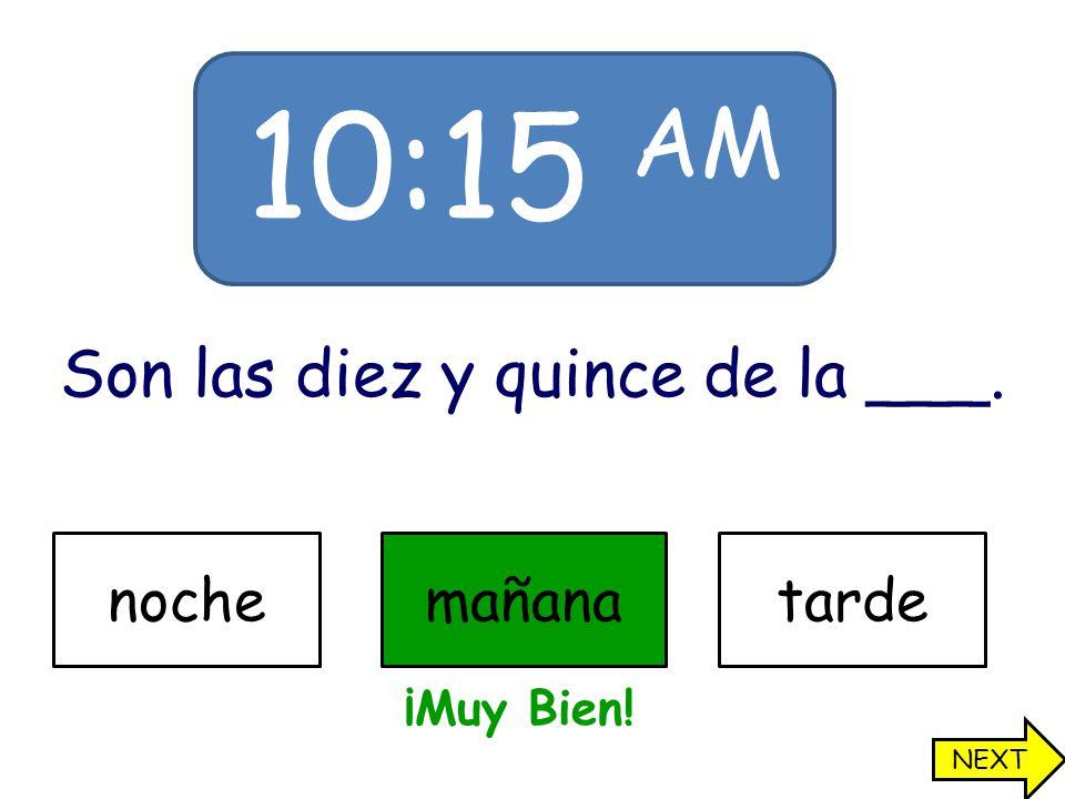 10:15 AM Son las diez y quince de la ___. nochemañanatarde ¡Muy Bien! NEXT