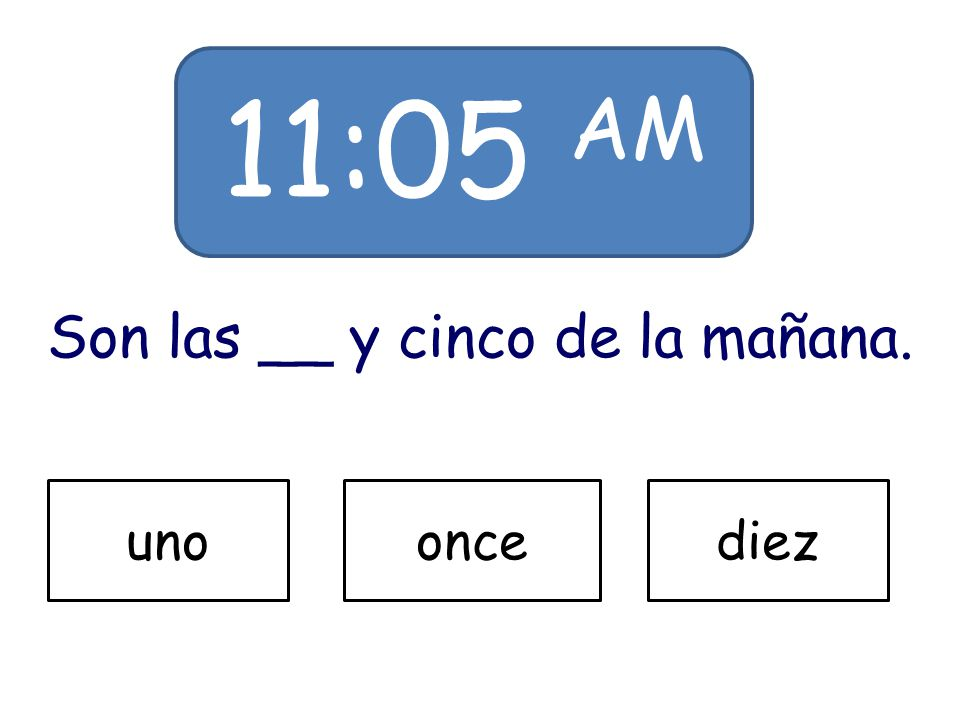 11:05 AM Son las __ y cinco de la mañana. unooncediez