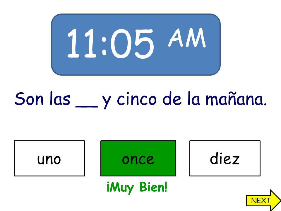 11:05 AM Son las __ y cinco de la mañana. unooncediez ¡Muy Bien! NEXT