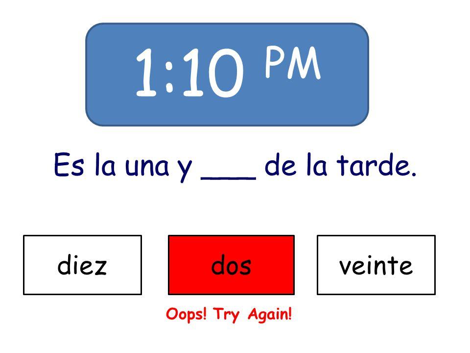 1:10 PM Es la una y ___ de la tarde. diezdosveinte Oops! Try Again!