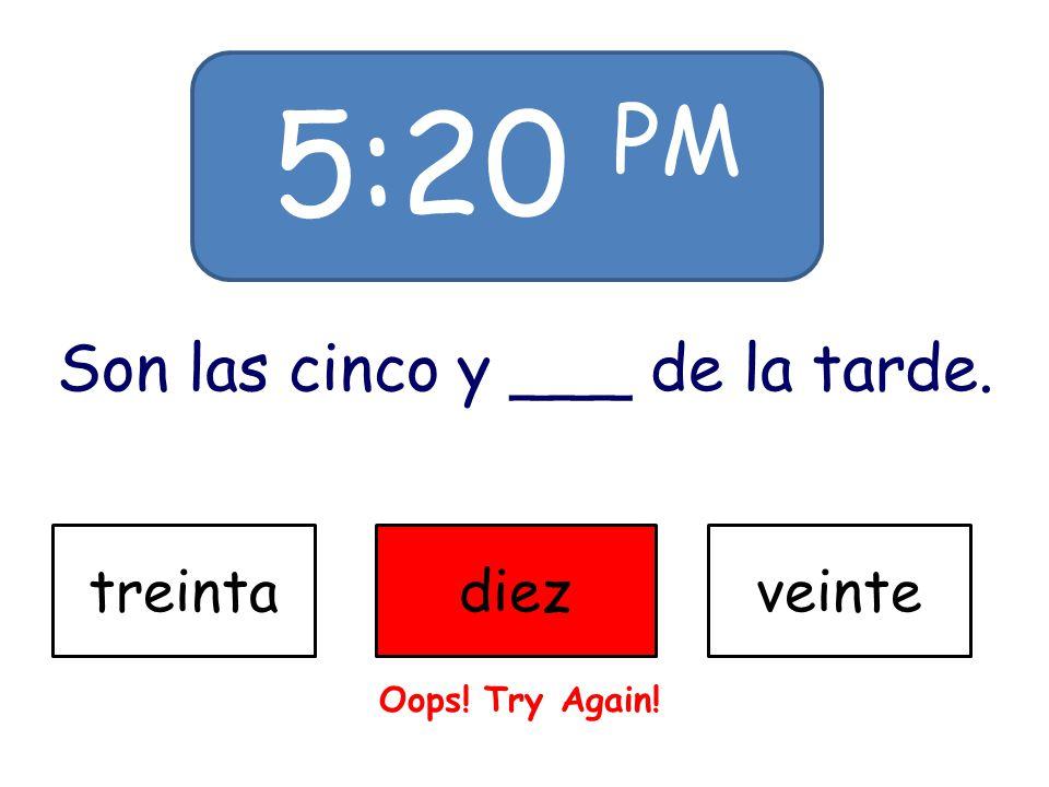 5:20 PM Son las cinco y ___ de la tarde. treintadiezveinte Oops! Try Again!