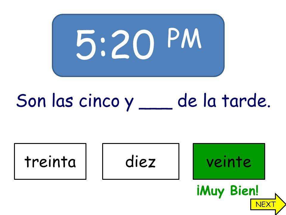 5:20 PM Son las cinco y ___ de la tarde. treintadiezveinte ¡Muy Bien! NEXT