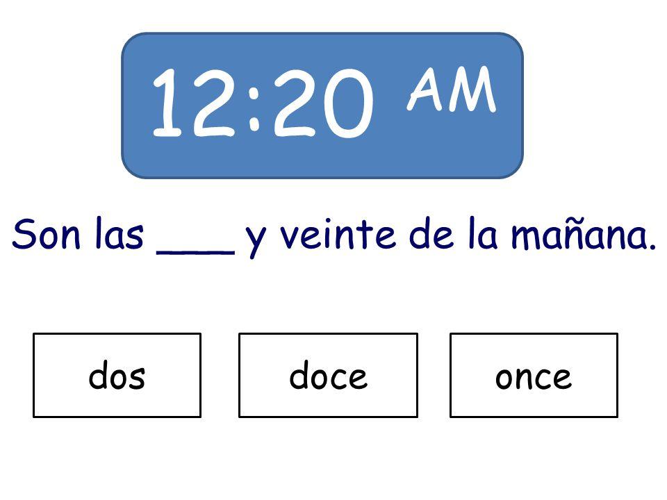 12:20 AM Son las ___ y veinte de la mañana. dosdoceonce