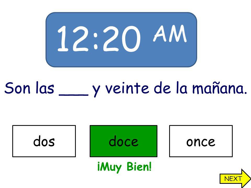 12:20 AM Son las ___ y veinte de la mañana. dosdoceonce ¡Muy Bien! NEXT