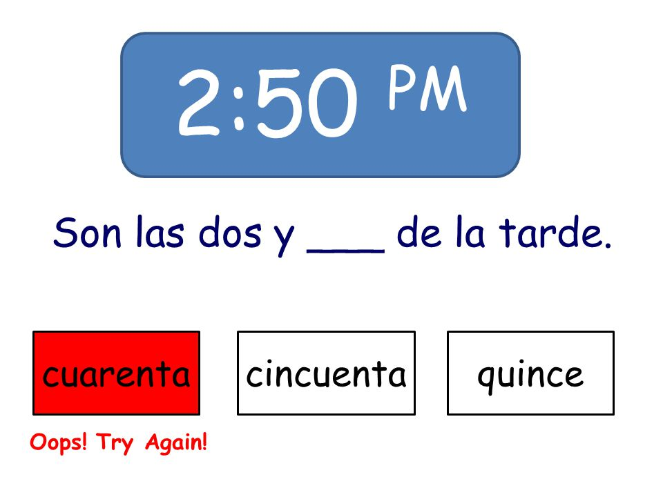 2:50 PM Son las dos y ___ de la tarde. cuarentacincuentaquince Oops! Try Again!