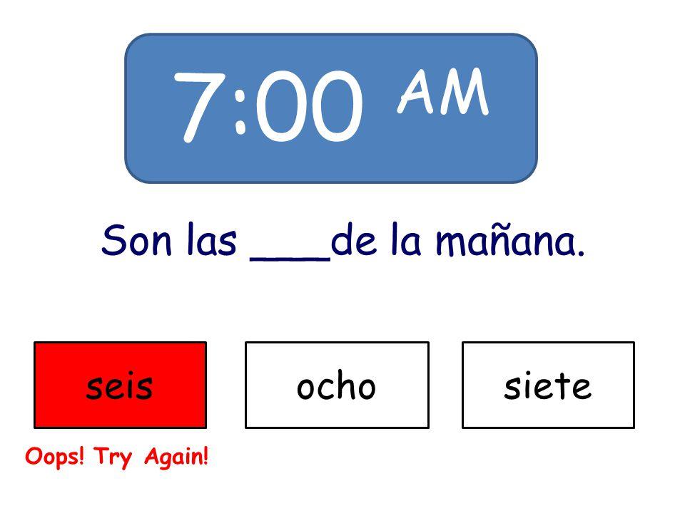 7:00 AM Son las ___de la mañana. seisochosiete Oops! Try Again!