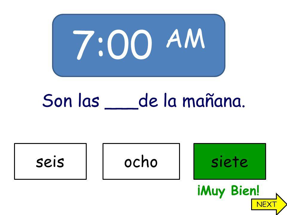 7:00 AM Son las ___de la mañana. seisochosiete ¡Muy Bien! NEXT
