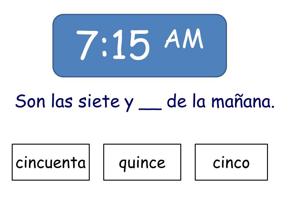7:15 AM Son las siete y __ de la mañana. cincuentaquincecinco