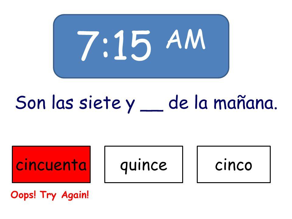 7:15 AM Son las siete y __ de la mañana. cincuentaquincecinco Oops! Try Again!