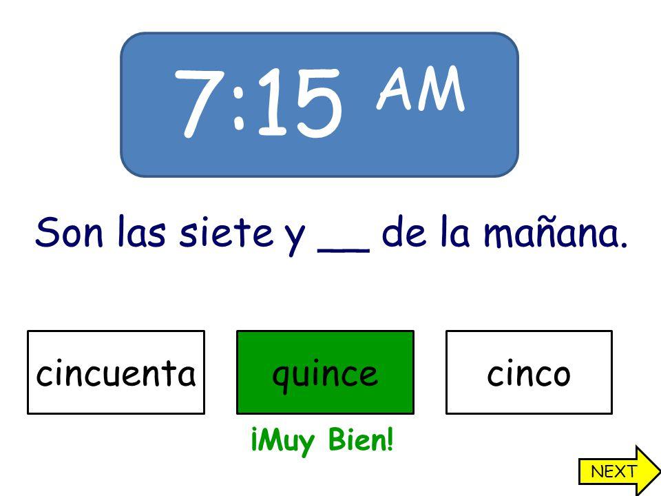 7:15 AM Son las siete y __ de la mañana. cincuentaquincecinco ¡Muy Bien! NEXT