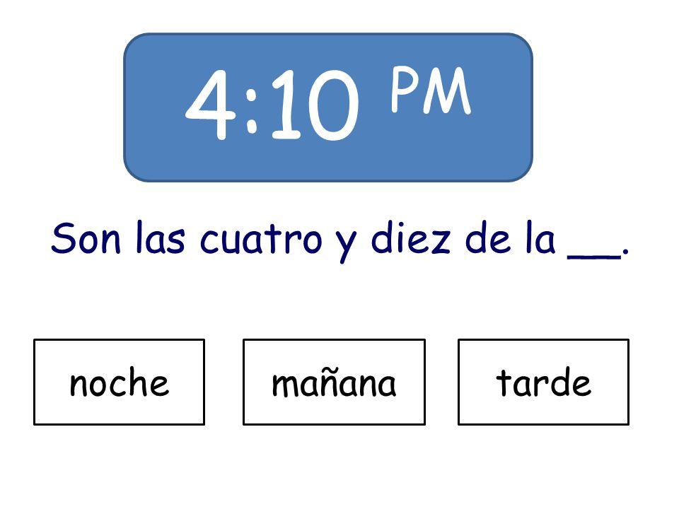 4:10 PM Son las cuatro y diez de la __. nochemañanatarde