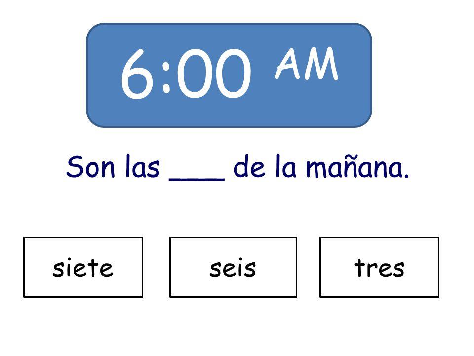 6:00 AM Son las ___ de la mañana. sieteseistres