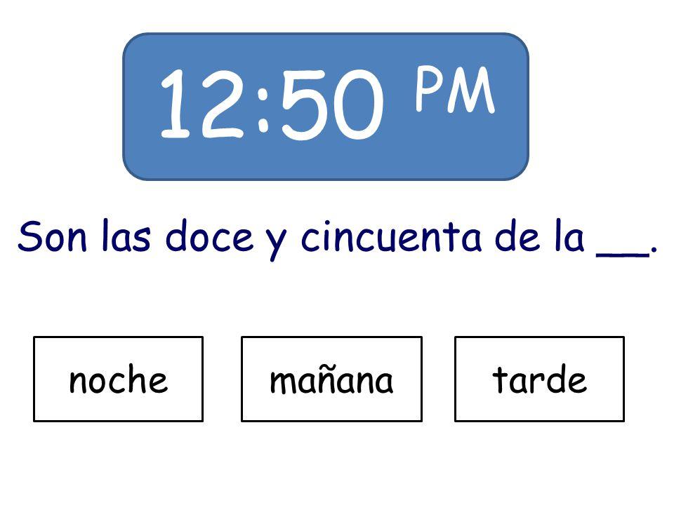 12:50 PM Son las doce y cincuenta de la __. nochemañanatarde