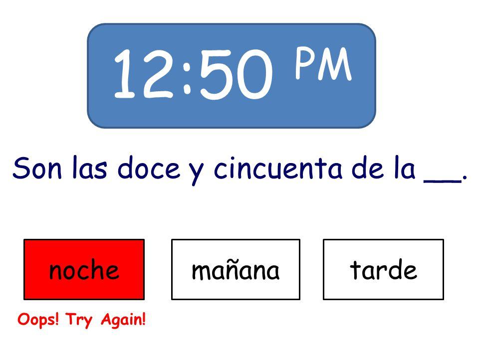 12:50 PM Son las doce y cincuenta de la __. nochemañanatarde Oops! Try Again!