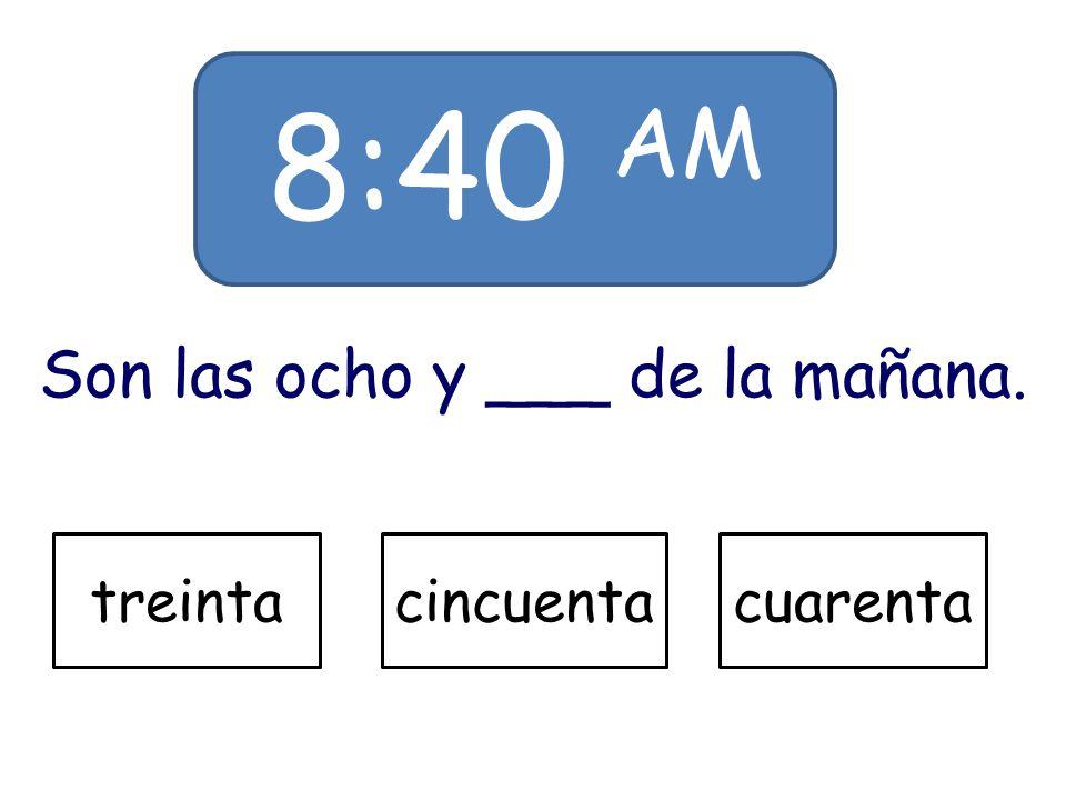 8:40 AM Son las ocho y ___ de la mañana. treintacincuentacuarenta Oops! Try Again!