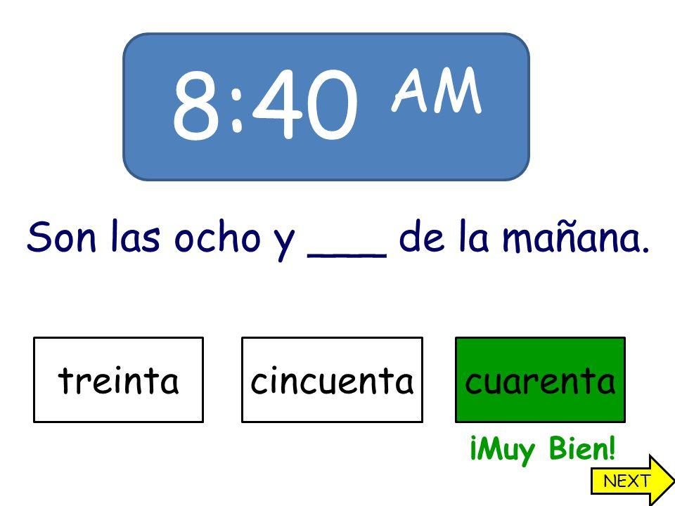 8:40 AM Son las ocho y ___ de la mañana. treintacincuentacuarenta ¡Muy Bien! NEXT