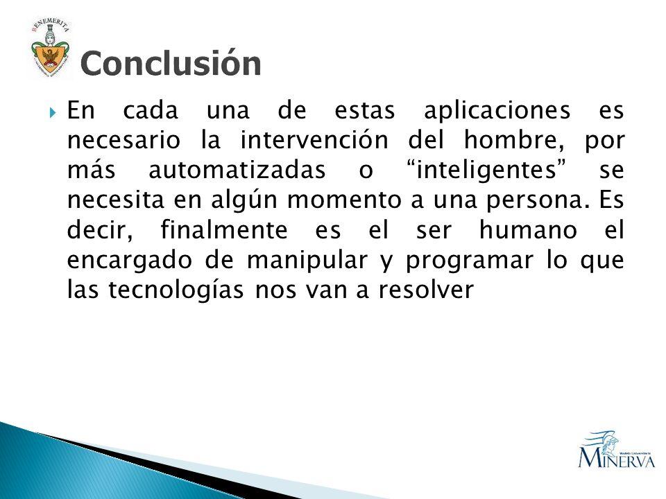 En cada una de estas aplicaciones es necesario la intervención del hombre, por más automatizadas o inteligentes se necesita en algún momento a una per