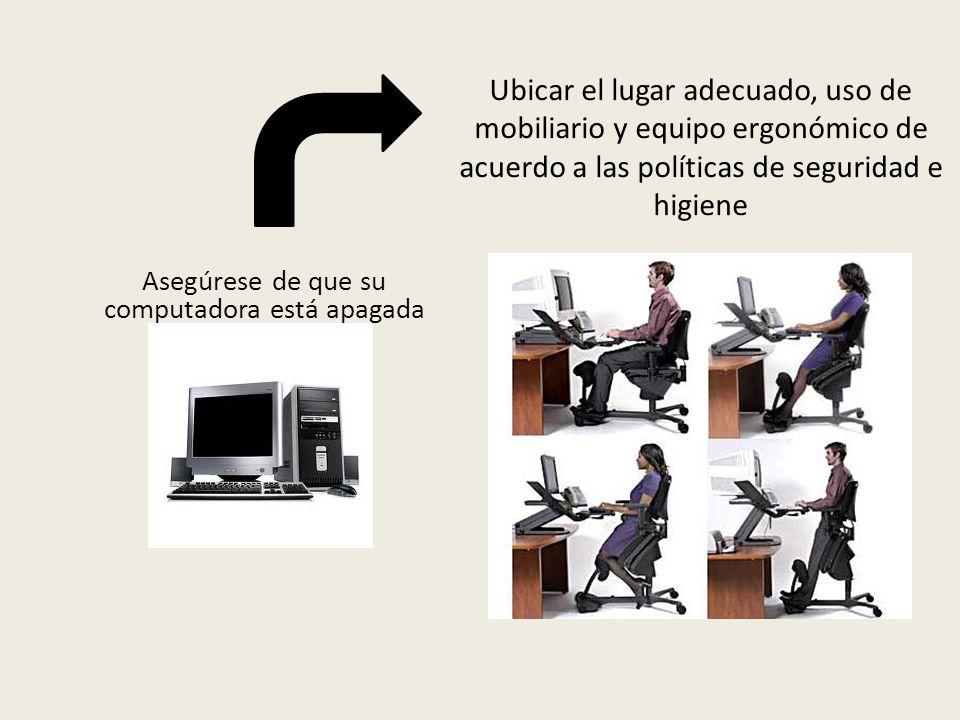 Asegúrese de que su computadora está apagada Ubicar el lugar adecuado, uso de mobiliario y equipo ergonómico de acuerdo a las políticas de seguridad e higiene
