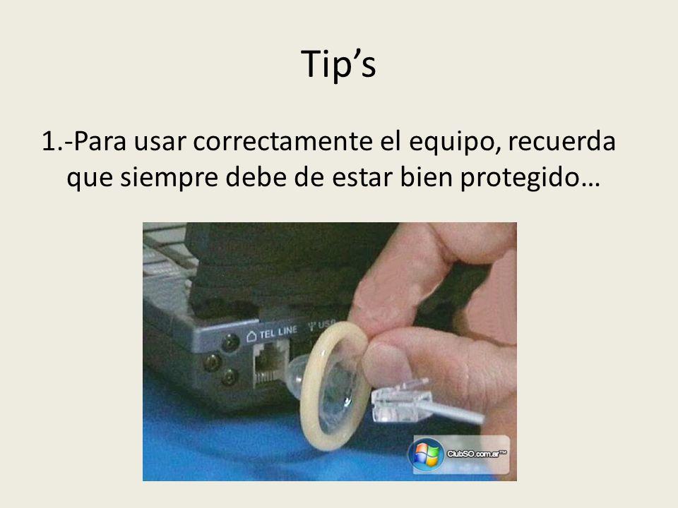 Tips 1.-Para usar correctamente el equipo, recuerda que siempre debe de estar bien protegido…