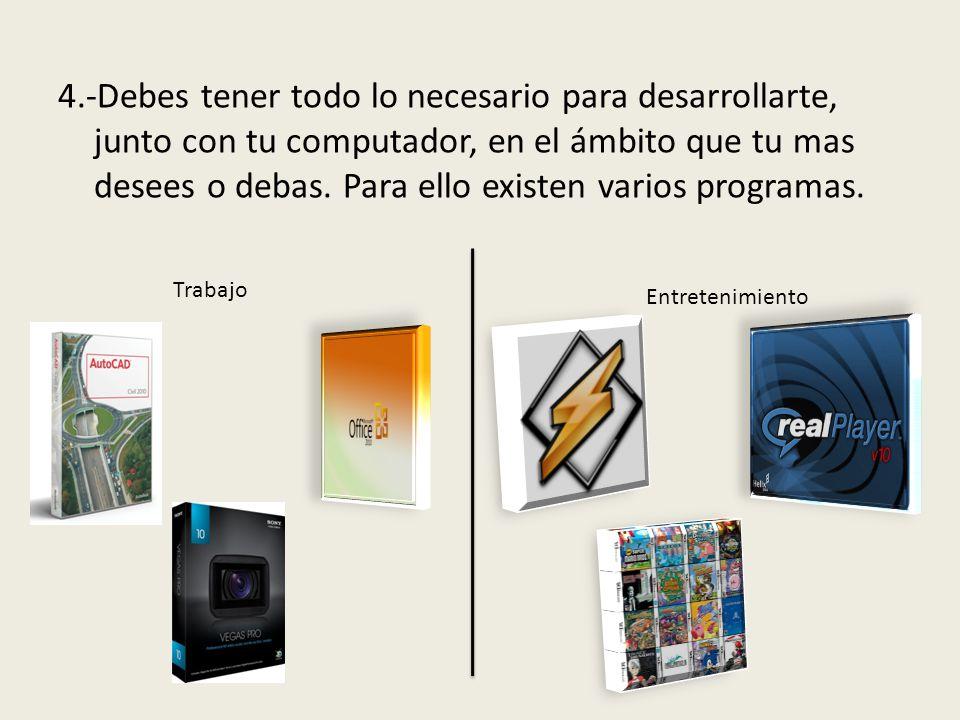 4.-Debes tener todo lo necesario para desarrollarte, junto con tu computador, en el ámbito que tu mas desees o debas.