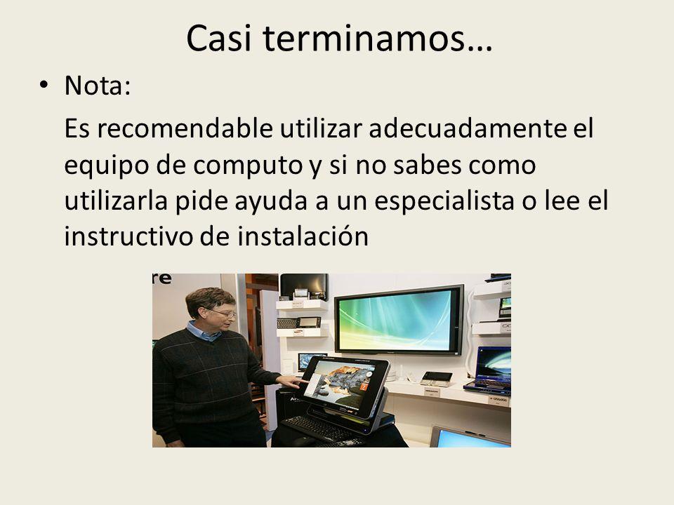 Casi terminamos… Nota: Es recomendable utilizar adecuadamente el equipo de computo y si no sabes como utilizarla pide ayuda a un especialista o lee el instructivo de instalación