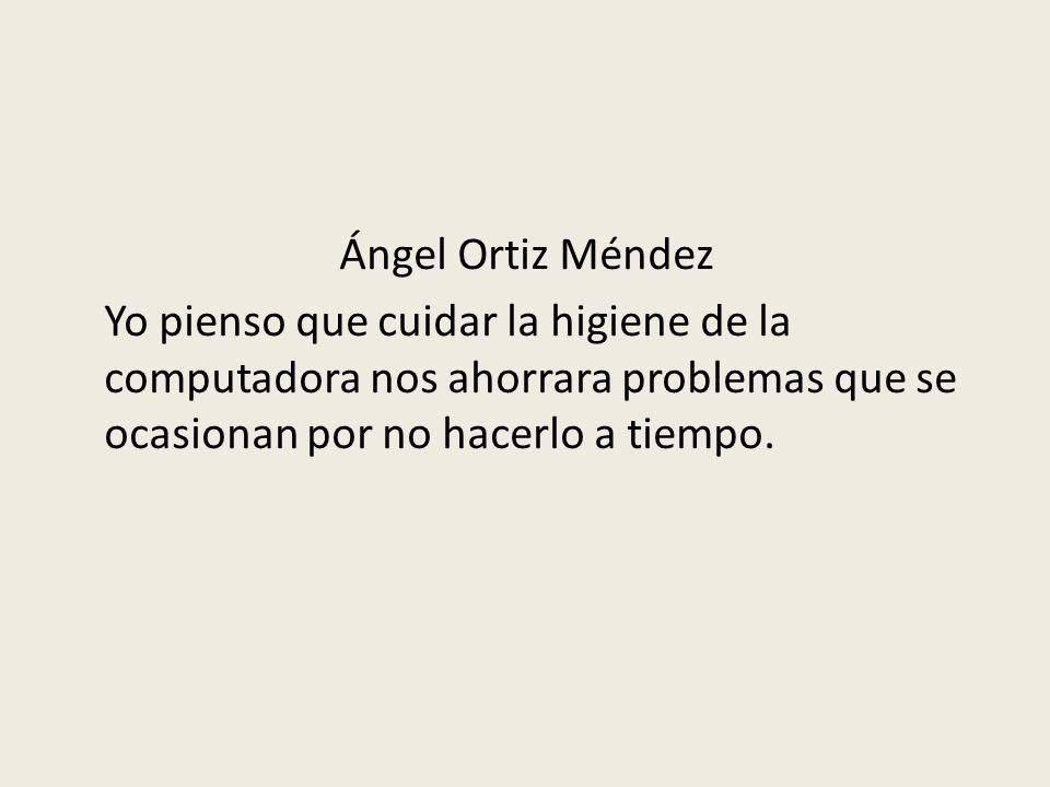 Ángel Ortiz Méndez Yo pienso que cuidar la higiene de la computadora nos ahorrara problemas que se ocasionan por no hacerlo a tiempo.