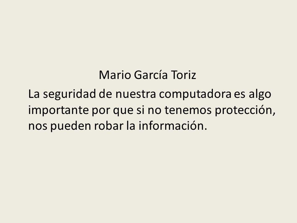 Mario García Toriz La seguridad de nuestra computadora es algo importante por que si no tenemos protección, nos pueden robar la información.