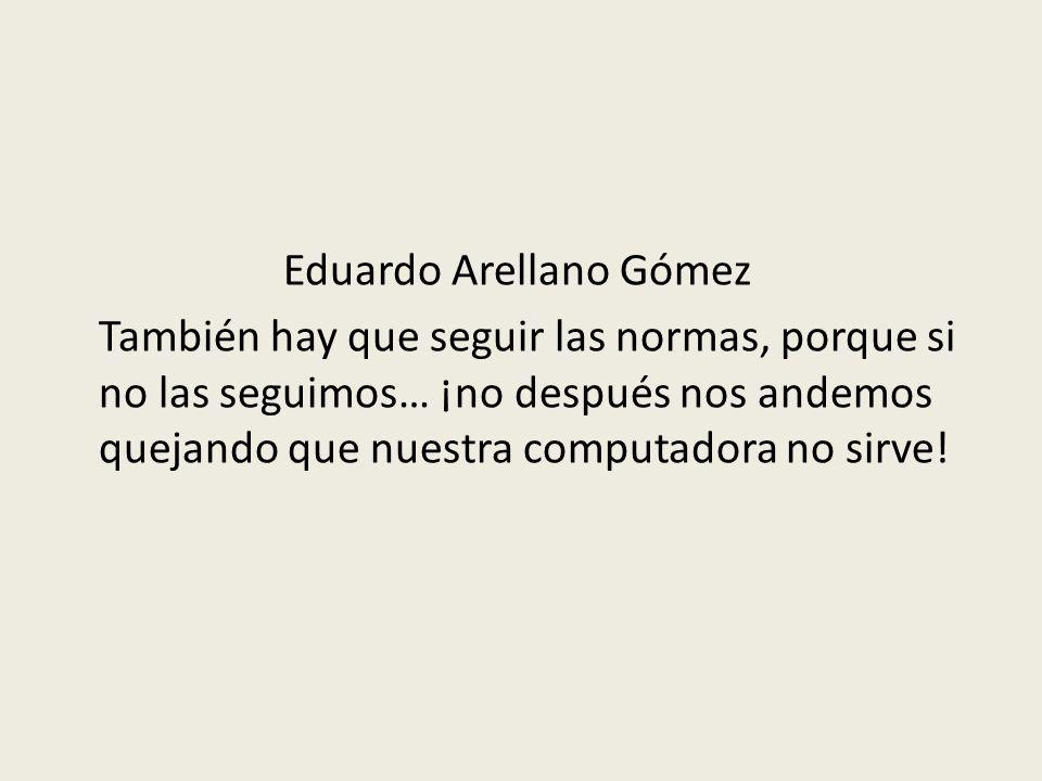 Eduardo Arellano Gómez También hay que seguir las normas, porque si no las seguimos… ¡no después nos andemos quejando que nuestra computadora no sirve!