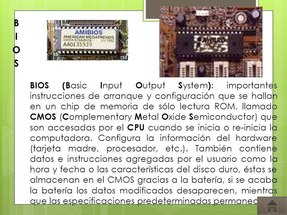 BIOS (B asic I nput O utput S ystem ) : importantes instrucciones de arranque y configuración que se hallan en un chip de memoria de sólo lectura ROM,