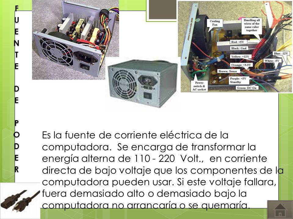 Es la fuente de corriente eléctrica de la computadora. Se encarga de transformar la energía alterna de 110 - 220 Volt., en corriente directa de bajo v