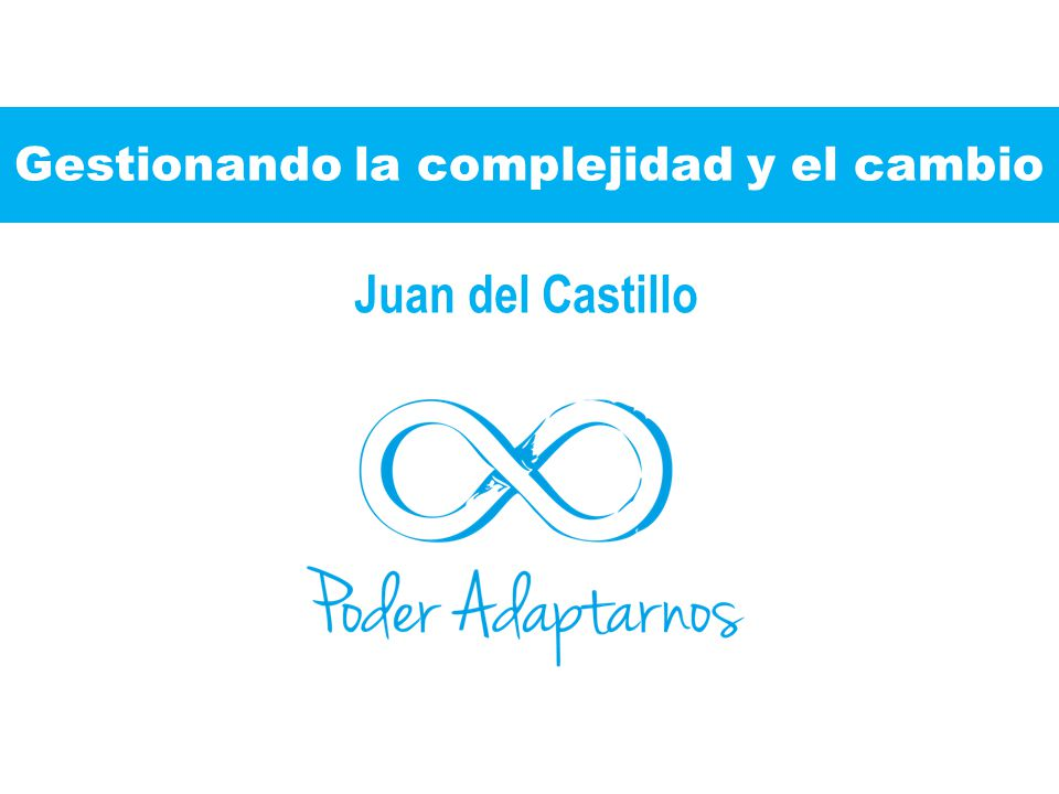 Gestionando la complejidad y el cambio Juan del Castillo