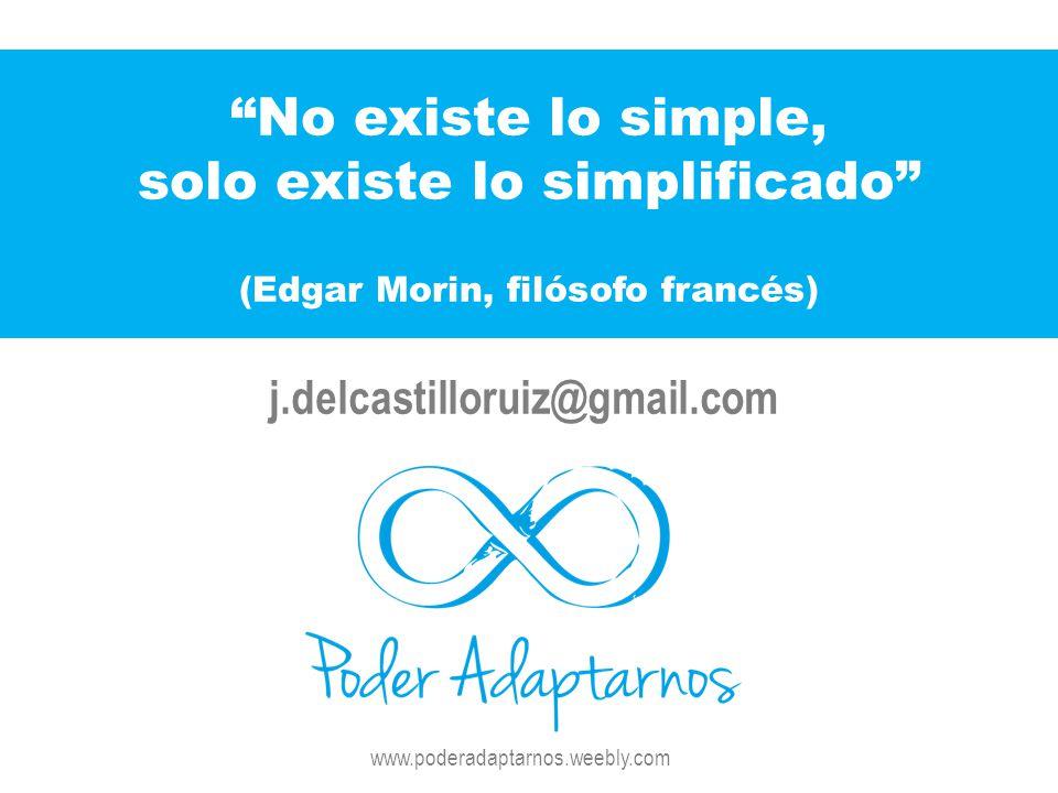 No existe lo simple, solo existe lo simplificado (Edgar Morin, filósofo francés) j.delcastilloruiz@gmail.com www.poderadaptarnos.weebly.com