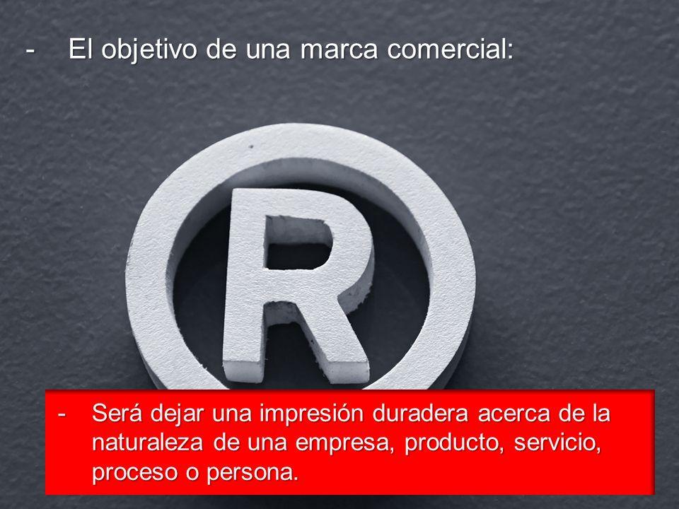 -El objetivo de una marca comercial: -Será dejar una impresión duradera acerca de la naturaleza de una empresa, producto, servicio, proceso o persona.