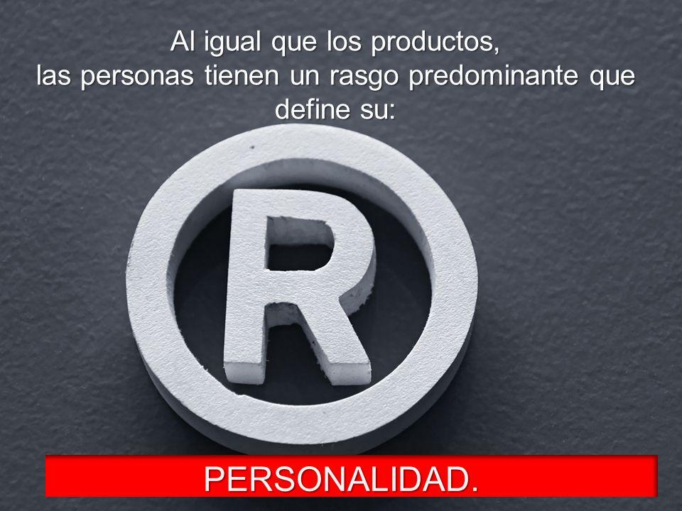 Al igual que los productos, las personas tienen un rasgo predominante que define su: PERSONALIDAD.