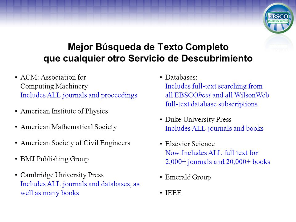Mejor Búsqueda de Texto Completo que cualquier otro Servicio de Descubrimiento ACM: Association for Computing Machinery Includes ALL journals and proceedings American Institute of Physics American Mathematical Society American Society of Civil Engineers BMJ Publishing Group Cambridge University Press Includes ALL journals and databases, as well as many books Databases: Includes full-text searching from all EBSCOhost and all WilsonWeb full-text database subscriptions Duke University Press Includes ALL journals and books Elsevier Science Now Includes ALL full text for 2,000+ journals and 20,000+ books Emerald Group IEEE