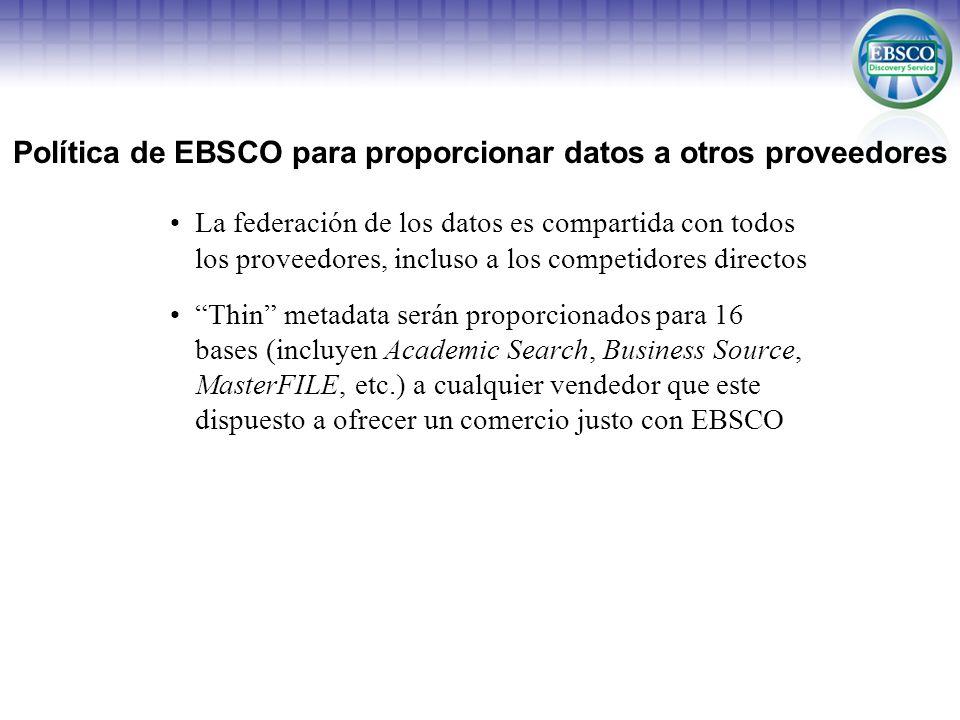 Actual situación de EBSCO con algunos proveedores OCLC (WorldCat Local) –Federación permitida –Thin metadata para 16 bases de datos (en respuesta, OCLC provee metadata para OAIster y otros recursos) ExLibris (Primo Central) –Federación permitida –Previamente proveemos metadata para 4 de las 317 bases de EBSCO El acuerdo no se ha renovado, pero estamos en conversaciones ProQuest (Serials Solutions / Summon) –Federación permitida –No se han iniciado conversaciones sobre el justo comercio Innovative Interfaces (Encore) –Federación permitida –Una robusta versión de EDS será ofrecida vía API