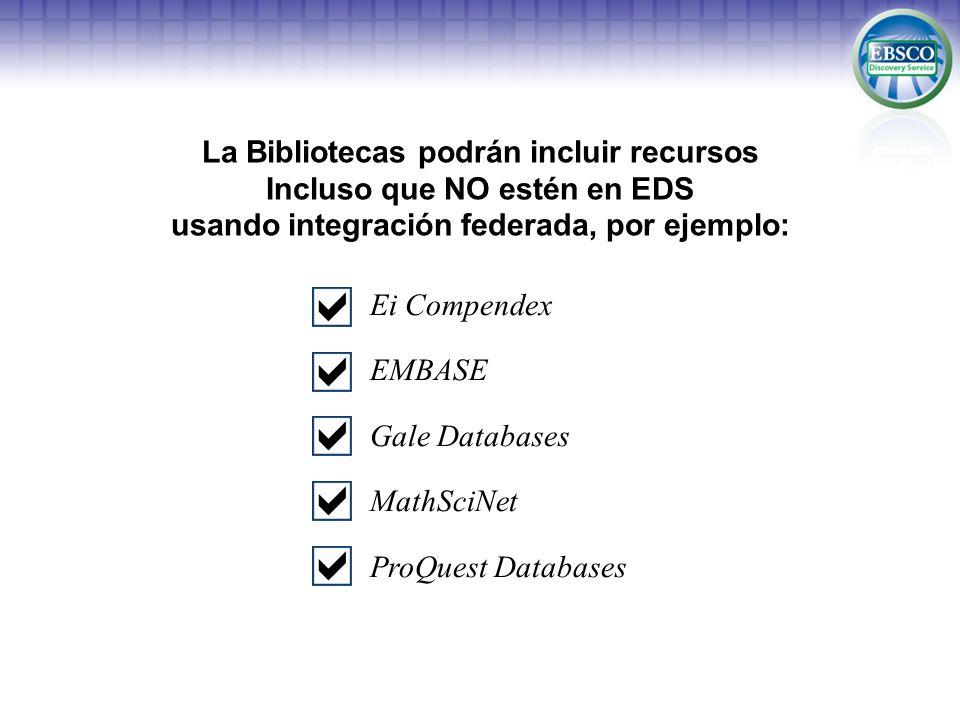 La Bibliotecas podrán incluir recursos Incluso que NO estén en EDS usando integración federada, por ejemplo: Ei Compendex EMBASE Gale Databases MathSciNet ProQuest Databases