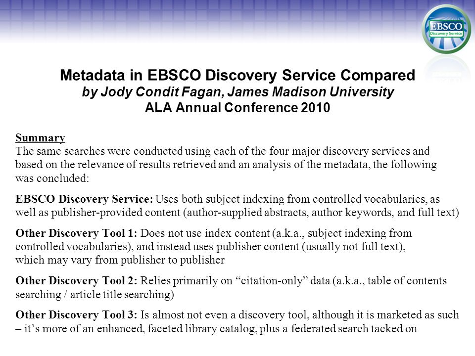 Metadata in EBSCO Discovery Service Compared by Jody Condit Fagan, James Madison University ALA Annual Conference 2010 Summary The same searches were conducted using each of the four major discovery services and based on the relevance of results retrieved and an analysis of the metadata, the following was concluded: EBSCO Discovery Service: Uses both subject indexing from controlled vocabularies, as well as publisher-provided content (author-supplied abstracts, author keywords, and full text) Other Discovery Tool 1: Does not use index content (a.k.a., subject indexing from controlled vocabularies), and instead uses publisher content (usually not full text), which may vary from publisher to publisher Other Discovery Tool 2: Relies primarily on citation-only data (a.k.a., table of contents searching / article title searching) Other Discovery Tool 3: Is almost not even a discovery tool, although it is marketed as such – its more of an enhanced, faceted library catalog, plus a federated search tacked on