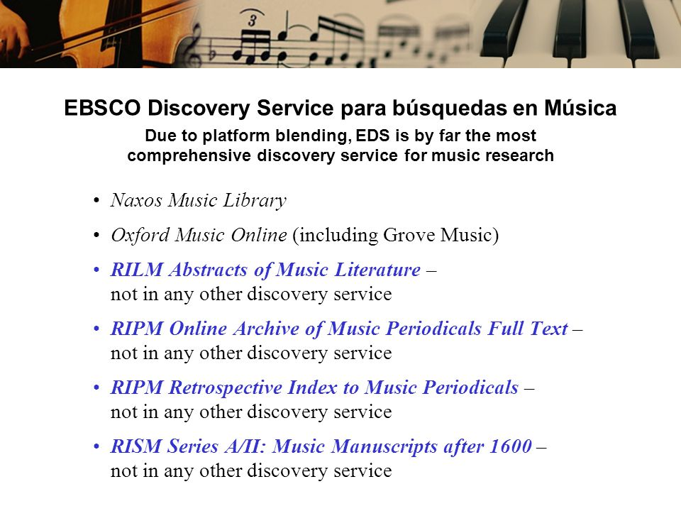 EBSCO Discovery Service para búsquedas en Música Due to platform blending, EDS is by far the most comprehensive discovery service for music research Naxos Music Library Oxford Music Online (including Grove Music) RILM Abstracts of Music Literature – not in any other discovery service RIPM Online Archive of Music Periodicals Full Text – not in any other discovery service RIPM Retrospective Index to Music Periodicals – not in any other discovery service RISM Series A/II: Music Manuscripts after 1600 – not in any other discovery service