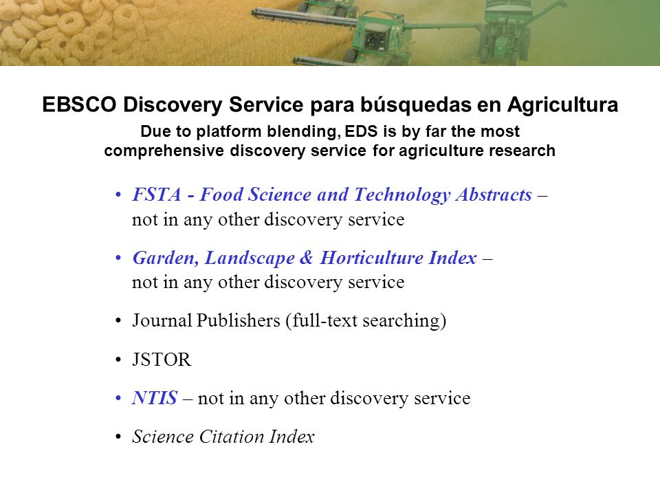 EBSCO Discovery Service para búsquedas en Agricultura Due to platform blending, EDS is by far the most comprehensive discovery service for agriculture research FSTA - Food Science and Technology Abstracts – not in any other discovery service Garden, Landscape & Horticulture Index – not in any other discovery service Journal Publishers (full-text searching) JSTOR NTIS – not in any other discovery service Science Citation Index