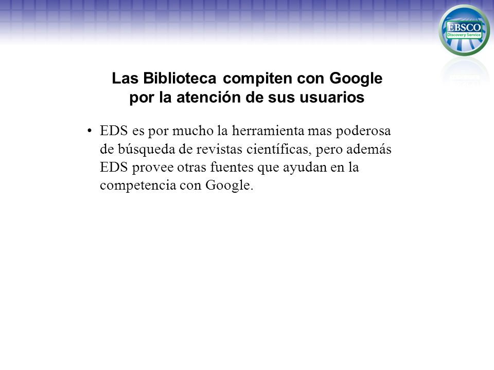 EBSCO Discovery Service para búsquedas en Religión & Filosofía Due to platform blending, EDS is by far the most comprehensive discovery service for religion & philosophy research Academic Search – not in any other discovery service American Antiquarian Society Historical Periodicals Collection – not in any other discovery service Arts & Humanities Citation Index ATLA Historical Monographs Collection – not in any other discovery service ATLA Historical Serials Collection – not in any other discovery service