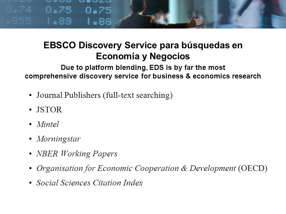 EBSCO Discovery Service para búsquedas en Economía y Negocios Due to platform blending, EDS is by far the most comprehensive discovery service for business & economics research Journal Publishers (full-text searching) JSTOR Mintel Morningstar NBER Working Papers Organisation for Economic Cooperation & Development (OECD) Social Sciences Citation Index