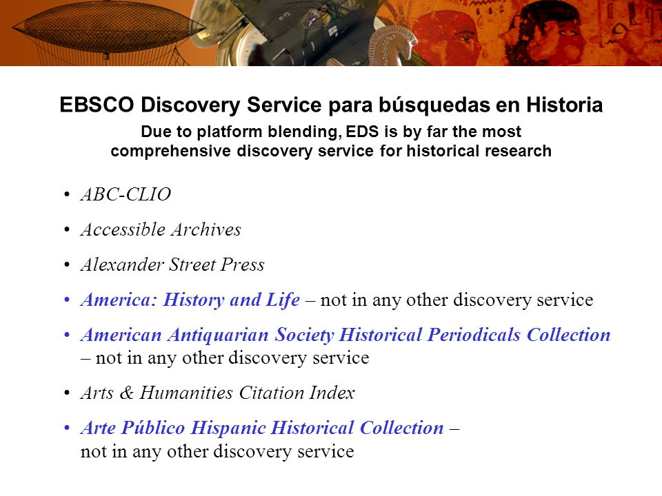 EBSCO Discovery Service para búsquedas en Historia Due to platform blending, EDS is by far the most comprehensive discovery service for historical research ABC-CLIO Accessible Archives Alexander Street Press America: History and Life – not in any other discovery service American Antiquarian Society Historical Periodicals Collection – not in any other discovery service Arts & Humanities Citation Index Arte Público Hispanic Historical Collection – not in any other discovery service